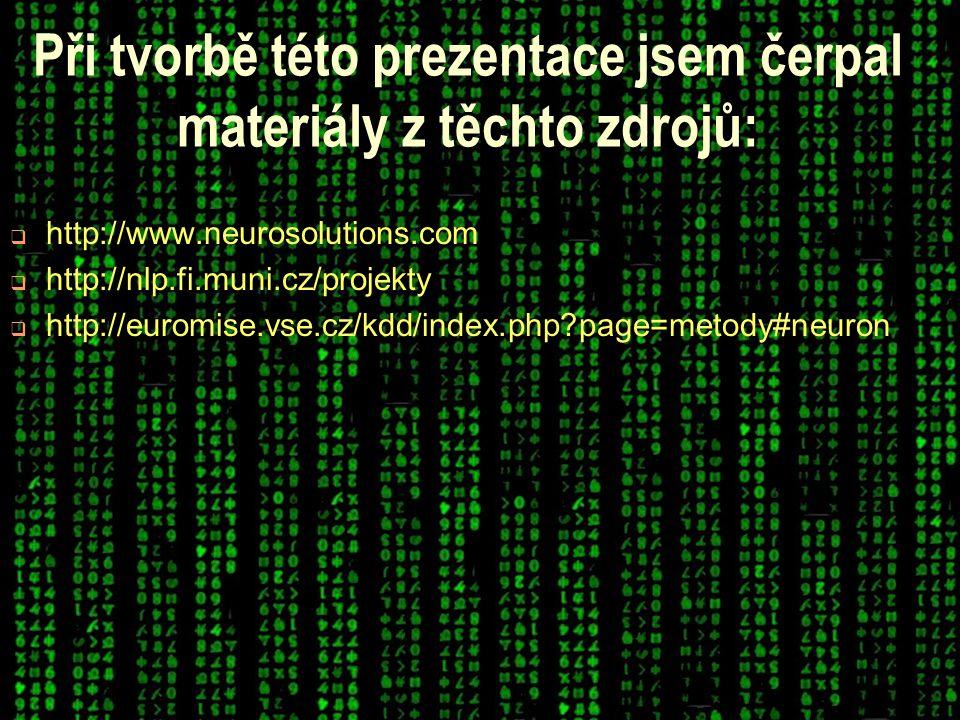 Při tvorbě této prezentace jsem čerpal materiály z těchto zdrojů:  http://www.neurosolutions.com  http://nlp.fi.muni.cz/projekty  http://euromise.vse.cz/kdd/index.php page=metody#neuron