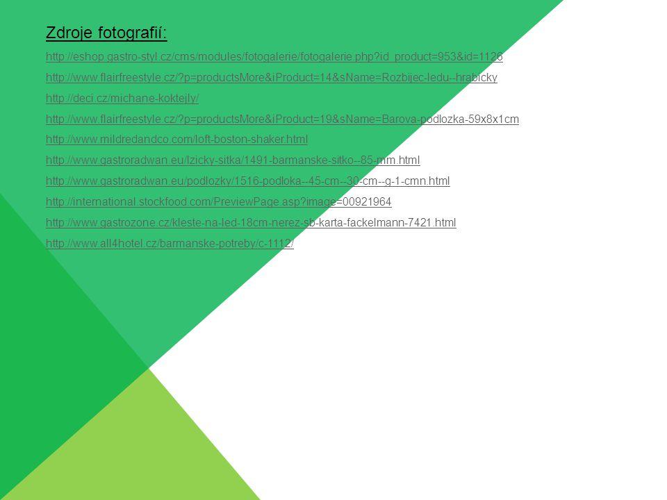 Zdroje fotografií: http://eshop.gastro-styl.cz/cms/modules/fotogalerie/fotogalerie.php?id_product=953&id=1126 http://www.flairfreestyle.cz/?p=productsMore&iProduct=14&sName=Rozbijec-ledu--hrabicky http://deci.cz/michane-koktejly/ http://www.flairfreestyle.cz/?p=productsMore&iProduct=19&sName=Barova-podlozka-59x8x1cm http://www.mildredandco.com/loft-boston-shaker.html http://www.gastroradwan.eu/lzicky-sitka/1491-barmanske-sitko--85-mm.html http://www.gastroradwan.eu/podlozky/1516-podloka--45-cm--30-cm--g-1-cmn.html http://international.stockfood.com/PreviewPage.asp?image=00921964 http://www.gastrozone.cz/kleste-na-led-18cm-nerez-sb-karta-fackelmann-7421.html http://www.all4hotel.cz/barmanske-potreby/c-1112/
