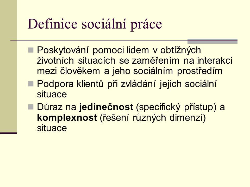 Definice sociální práce Poskytování pomoci lidem v obtížných životních situacích se zaměřením na interakci mezi člověkem a jeho sociálním prostředím Podpora klientů při zvládání jejich sociální situace Důraz na jedinečnost (specifický přístup) a komplexnost (řešení různých dimenzí) situace