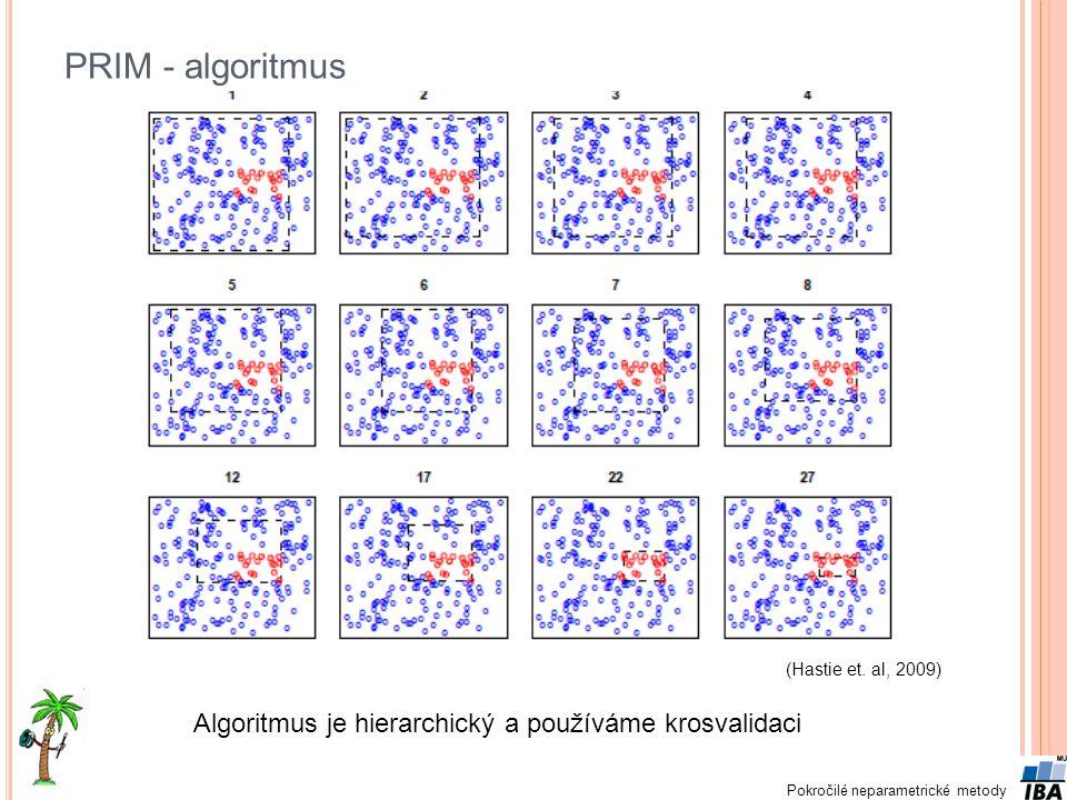 Pokročilé neparametrické metody PRIM - algoritmus (Hastie et. al, 2009) Algoritmus je hierarchický a používáme krosvalidaci