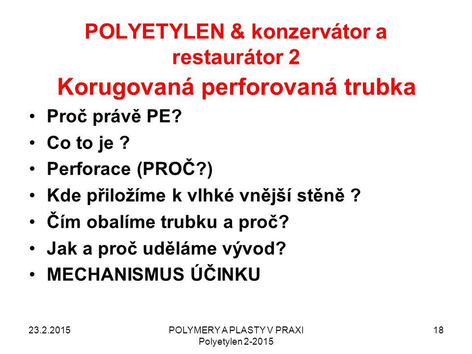 POLYETYLEN & konzervátor a restaurátor 2 23.2.2015POLYMERY A PLASTY V PRAXI Polyetylen 2-2015 18 Korugovaná perforovaná trubka Proč právě PE? Co to je