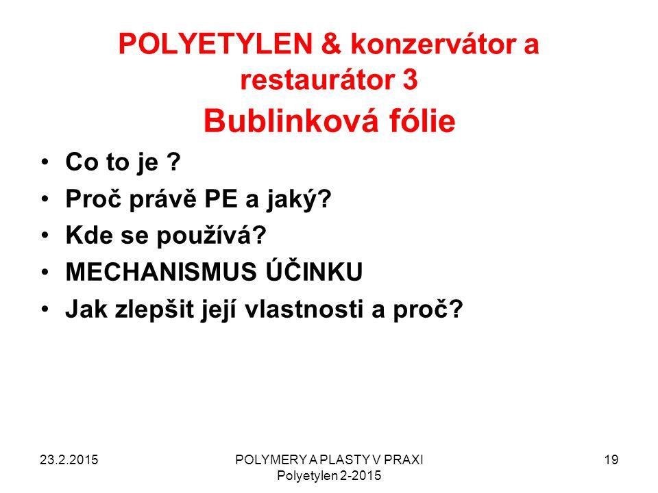 POLYETYLEN & konzervátor a restaurátor 3 23.2.2015POLYMERY A PLASTY V PRAXI Polyetylen 2-2015 19 Bublinková fólie Co to je ? Proč právě PE a jaký? Kde