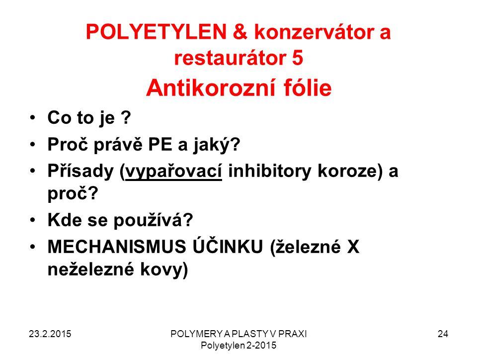 POLYETYLEN & konzervátor a restaurátor 5 23.2.2015POLYMERY A PLASTY V PRAXI Polyetylen 2-2015 24 Antikorozní fólie Co to je ? Proč právě PE a jaký? Př