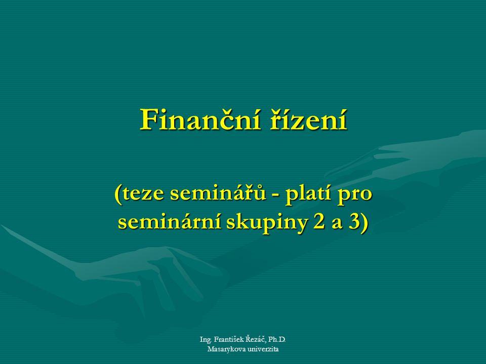 Ing. František Řezáč, Ph.D. Masarykova univerzita Finanční řízení (teze seminářů - platí pro seminární skupiny 2 a 3)