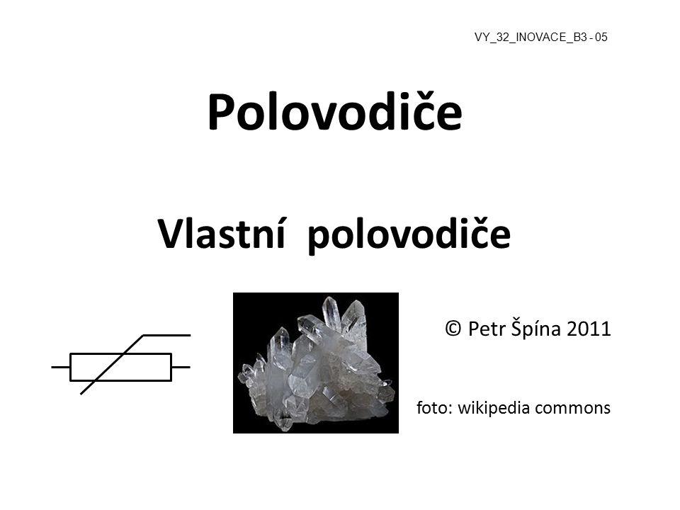 Polovodiče Vlastní polovodiče © Petr Špína 2011 foto: wikipedia commons VY_32_INOVACE_B3 - 05