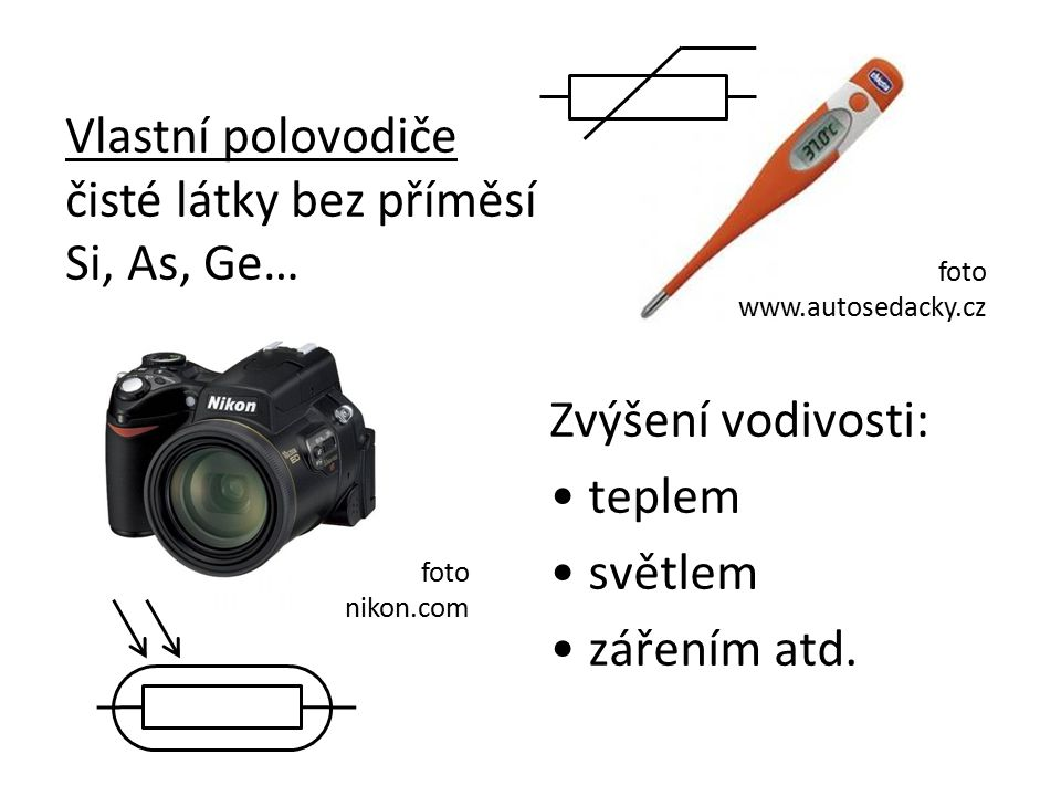 Zvýšení vodivosti: teplem světlem zářením atd. foto www.autosedacky.cz foto nikon.com Vlastní polovodiče čisté látky bez příměsí Si, As, Ge…