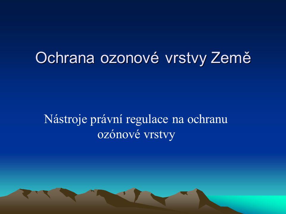Ochrana ozonové vrstvy Země Nástroje právní regulace na ochranu ozónové vrstvy