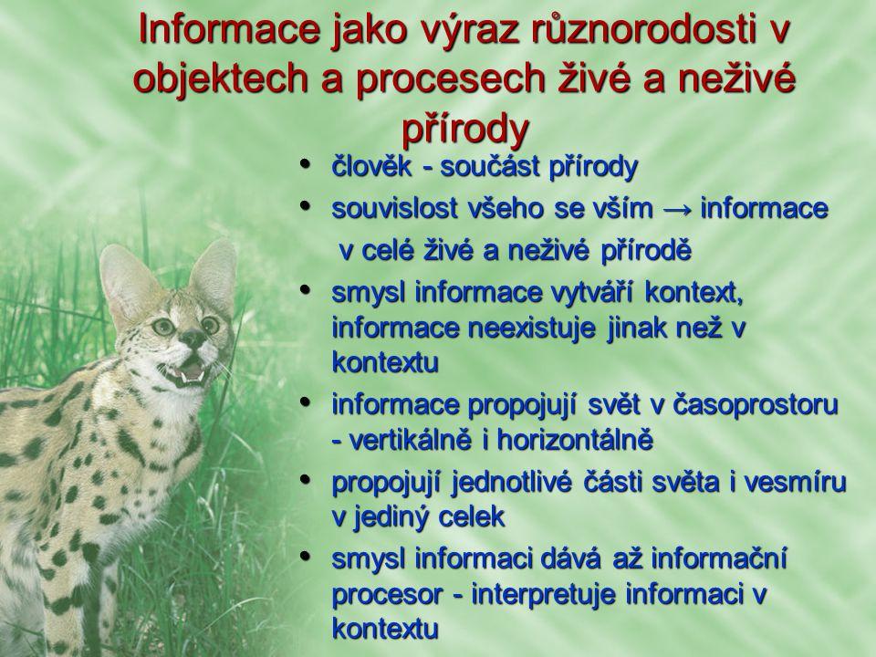 Informace jako výraz různorodosti v objektech a procesech živé a neživé přírody člověk - součást přírody člověk - součást přírody souvislost všeho se vším → informace souvislost všeho se vším → informace v celé živé a neživé přírodě v celé živé a neživé přírodě smysl informace vytváří kontext, informace neexistuje jinak než v kontextu smysl informace vytváří kontext, informace neexistuje jinak než v kontextu informace propojují svět v časoprostoru - vertikálně i horizontálně informace propojují svět v časoprostoru - vertikálně i horizontálně propojují jednotlivé části světa i vesmíru v jediný celek propojují jednotlivé části světa i vesmíru v jediný celek smysl informaci dává až informační procesor - interpretuje informaci v kontextu smysl informaci dává až informační procesor - interpretuje informaci v kontextu