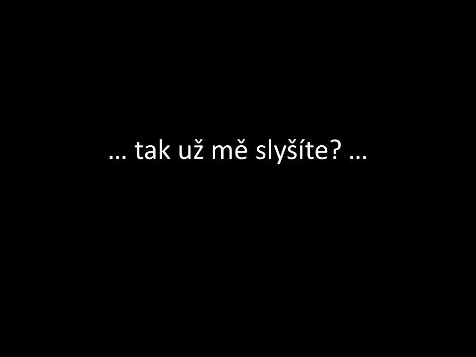 … tak už mě slyšíte …