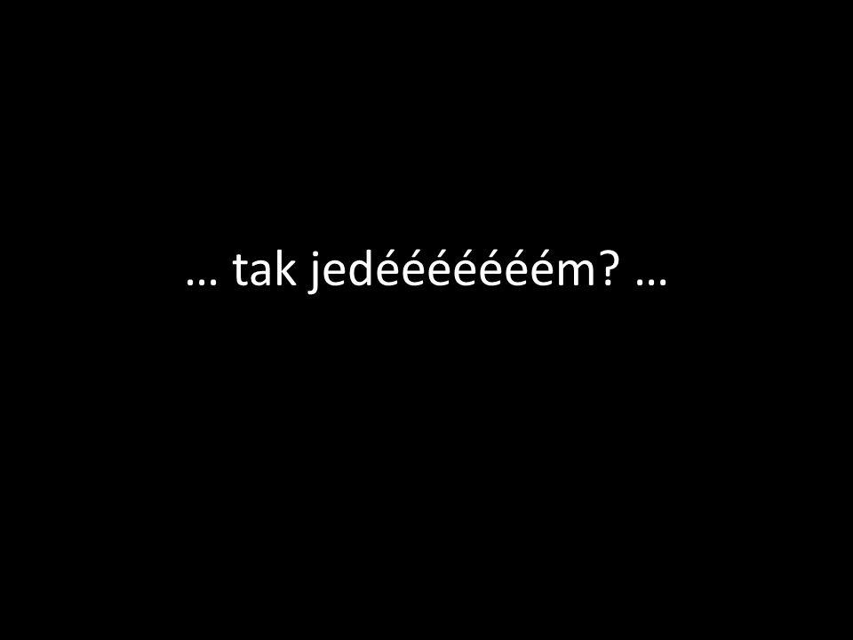 … tak jedééééééém? …