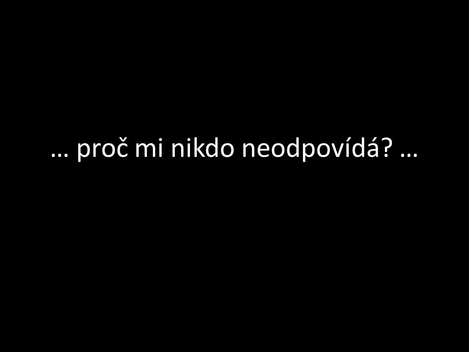 … proč mi nikdo neodpovídá …