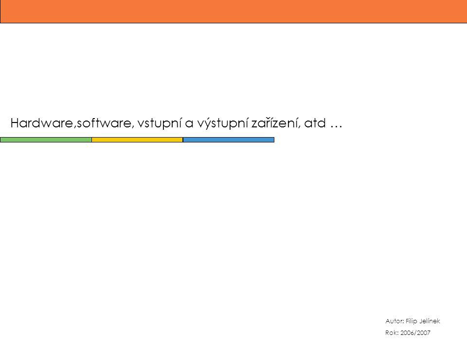 Autor: Filip Jelínek Rok: 2006/2007 Hardware,software, vstupní a výstupní zařízení, atd …
