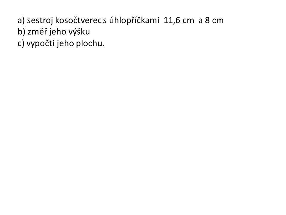 a) sestroj kosočtverec s úhlopříčkami 11,6 cm a 8 cm b) změř jeho výšku c) vypočti jeho plochu.