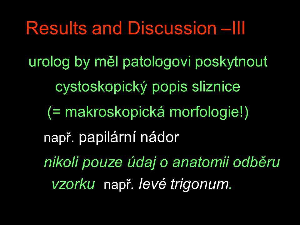 Results and Discussion –III urolog by měl patologovi poskytnout cystoskopický popis sliznice (= makroskopická morfologie!) např. papilární nádor nikol