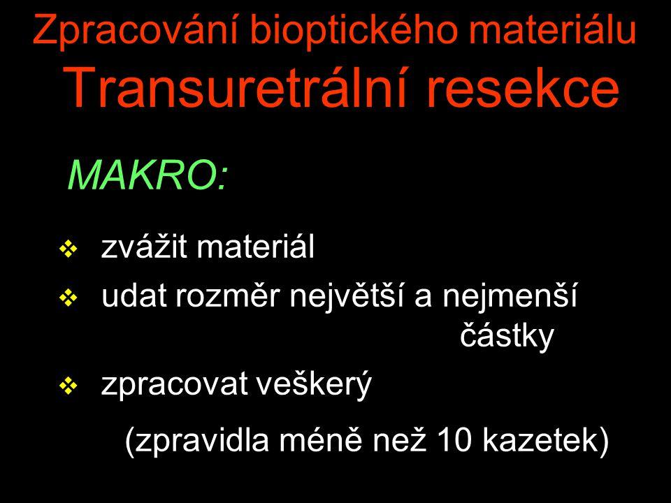 Zpracování bioptického materiálu Transuretrální resekce MAKRO: v zvážit materiál v udat rozměr největší a nejmenší částky v zpracovat veškerý (zpravidla méně než 10 kazetek)