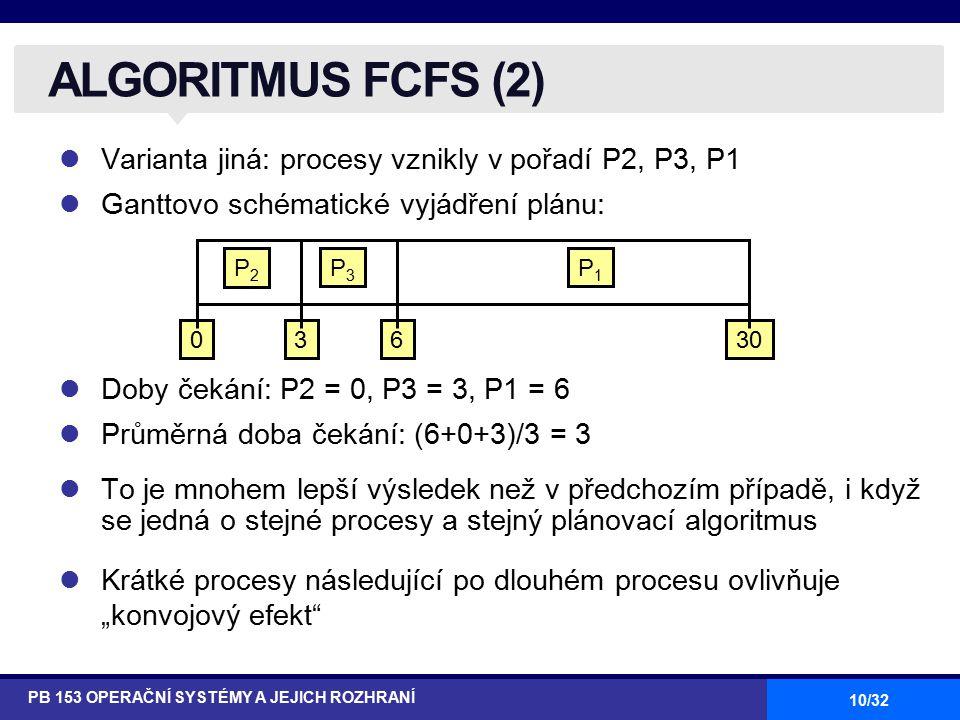 """10/32 Varianta jiná: procesy vznikly v pořadí P2, P3, P1 Ganttovo schématické vyjádření plánu: Doby čekání: P2 = 0, P3 = 3, P1 = 6 Průměrná doba čekání: (6+0+3)/3 = 3 To je mnohem lepší výsledek než v předchozím případě, i když se jedná o stejné procesy a stejný plánovací algoritmus Krátké procesy následující po dlouhém procesu ovlivňuje """"konvojový efekt ALGORITMUS FCFS (2) PB 153 OPERAČNÍ SYSTÉMY A JEJICH ROZHRANÍ P1P1 P3P3 P2P2 63300"""