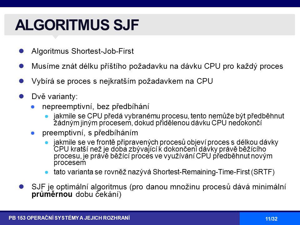 11/32 Algoritmus Shortest-Job-First Musíme znát délku příštího požadavku na dávku CPU pro každý proces Vybírá se proces s nejkratším požadavkem na CPU Dvě varianty: ●nepreemptivní, bez předbíhání ●jakmile se CPU předá vybranému procesu, tento nemůže být předběhnut žádným jiným procesem, dokud přidělenou dávku CPU nedokončí ●preemptivní, s předbíháním ●jakmile se ve frontě připravených procesů objeví proces s délkou dávky CPU kratší než je doba zbývající k dokončení dávky právě běžícího procesu, je právě běžící proces ve využívání CPU předběhnut novým procesem ●tato varianta se rovněž nazývá Shortest-Remaining-Time-First (SRTF) SJF je optimální algoritmus (pro danou množinu procesů dává minimální průměrnou dobu čekání) ALGORITMUS SJF PB 153 OPERAČNÍ SYSTÉMY A JEJICH ROZHRANÍ