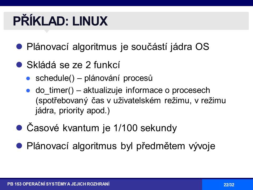 22/32 Plánovací algoritmus je součástí jádra OS Skládá se ze 2 funkcí ●schedule() – plánování procesů ●do_timer() – aktualizuje informace o procesech (spotřebovaný čas v uživatelském režimu, v režimu jádra, priority apod.) Časové kvantum je 1/100 sekundy Plánovací algoritmus byl předmětem vývoje PŘÍKLAD: LINUX PB 153 OPERAČNÍ SYSTÉMY A JEJICH ROZHRANÍ
