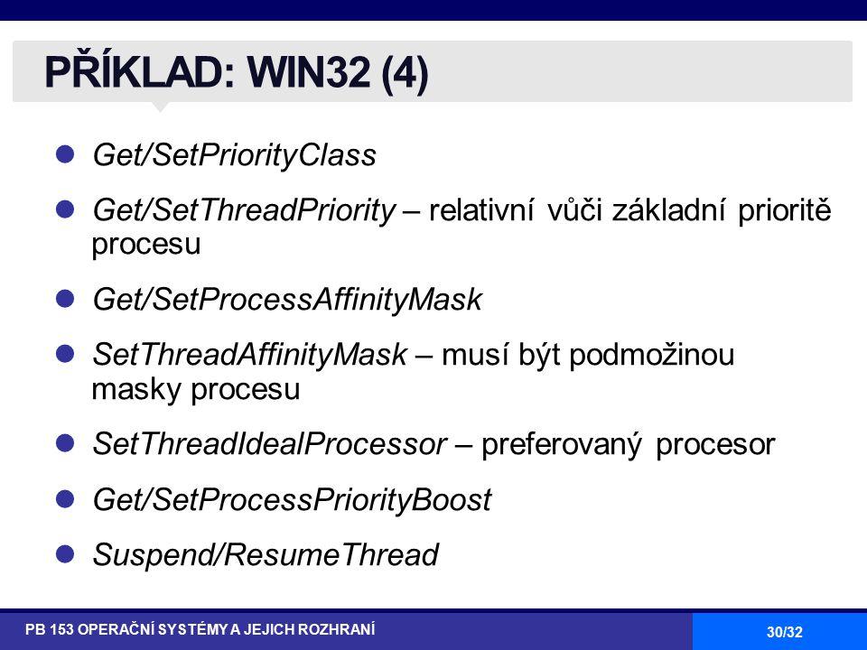30/32 Get/SetPriorityClass Get/SetThreadPriority – relativní vůči základní prioritě procesu Get/SetProcessAffinityMask SetThreadAffinityMask – musí být podmožinou masky procesu SetThreadIdealProcessor – preferovaný procesor Get/SetProcessPriorityBoost Suspend/ResumeThread PŘÍKLAD: WIN32 (4) PB 153 OPERAČNÍ SYSTÉMY A JEJICH ROZHRANÍ