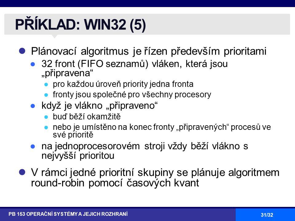 """31/32 Plánovací algoritmus je řízen především prioritami ●32 front (FIFO seznamů) vláken, která jsou """"připravena ●pro každou úroveň priority jedna fronta ●fronty jsou společné pro všechny procesory ●když je vlákno """"připraveno ●buď běží okamžitě ●nebo je umístěno na konec fronty """"připravených procesů ve své prioritě ●na jednoprocesorovém stroji vždy běží vlákno s nejvyšší prioritou V rámci jedné prioritní skupiny se plánuje algoritmem round-robin pomocí časových kvant PŘÍKLAD: WIN32 (5) PB 153 OPERAČNÍ SYSTÉMY A JEJICH ROZHRANÍ"""