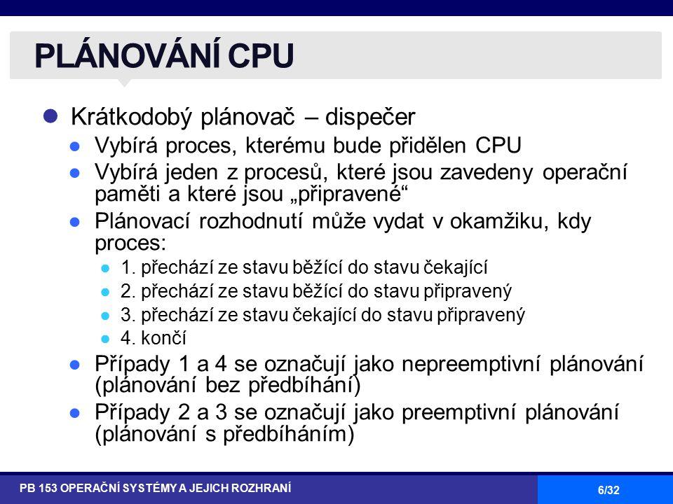 17/32 Každý proces dostává CPU na malou jednotku času – časové kvantum ●Desítky až stovky ms Po uplynutí této doby je běžící proces předběhnut nejstarším procesem ve frontě připravených procesů a zařazuje se na konec této fronty Je-li ve frontě připravených procesů n procesů a časové kvantum je q, pak každý proces získává 1/n doby CPU, najednou nejvýše q časových jednotek Žádný proces nečeká na přidělení CPU déle než (n-1)q časových jednotek Výkonnostní hodnocení ●q velké → ekvivalent FIFO ●q malé → velká režie; v praxi musí být q musí být dostatečně velké s ohledem na režii přepínání kontextu ROUND ROBIN (RR) PB 153 OPERAČNÍ SYSTÉMY A JEJICH ROZHRANÍ