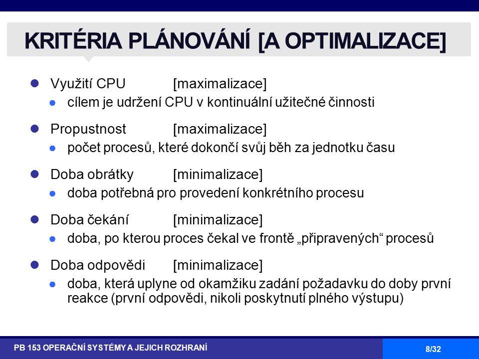 """8/32 Využití CPU [maximalizace] ●cílem je udržení CPU v kontinuální užitečné činnosti Propustnost [maximalizace] ●počet procesů, které dokončí svůj běh za jednotku času Doba obrátky [minimalizace] ●doba potřebná pro provedení konkrétního procesu Doba čekání [minimalizace] ●doba, po kterou proces čekal ve frontě """"připravených procesů Doba odpovědi [minimalizace] ●doba, která uplyne od okamžiku zadání požadavku do doby první reakce (první odpovědi, nikoli poskytnutí plného výstupu) KRITÉRIA PLÁNOVÁNÍ [A OPTIMALIZACE] PB 153 OPERAČNÍ SYSTÉMY A JEJICH ROZHRANÍ"""