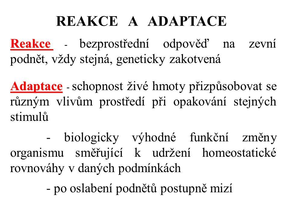REAKCE A ADAPTACE Reakce Reakce - bezprostřední odpověď na zevní podnět, vždy stejná, geneticky zakotvená Adaptace Adaptace - schopnost živé hmoty při