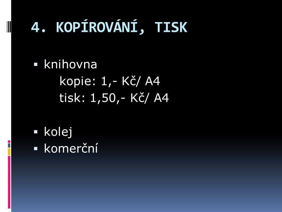 4. KOPÍROVÁNÍ, TISK  knihovna kopie: 1,- Kč/ A4 tisk: 1,50,- Kč/ A4  kolej  komerční