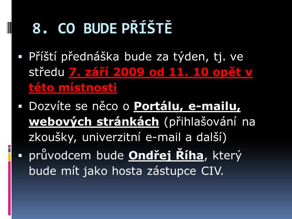 8. CO BUDE PŘÍŠTĚ  Příští přednáška bude za týden, tj. ve středu 7. září 2009 od 11. 10 opět v této místnosti  Dozvíte se něco o Portálu, e-mailu, w
