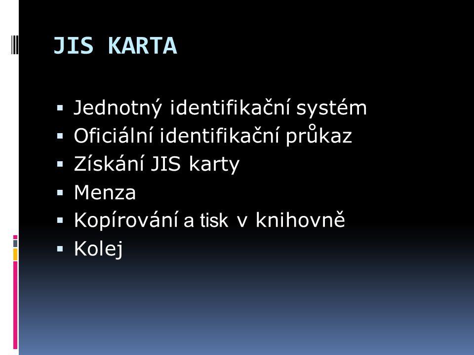 JIS KARTA  Jednotný identifikační systém  Oficiální identifikační průkaz  Získání JIS karty  Menza  Kopírování a tisk v knihovně  Kolej