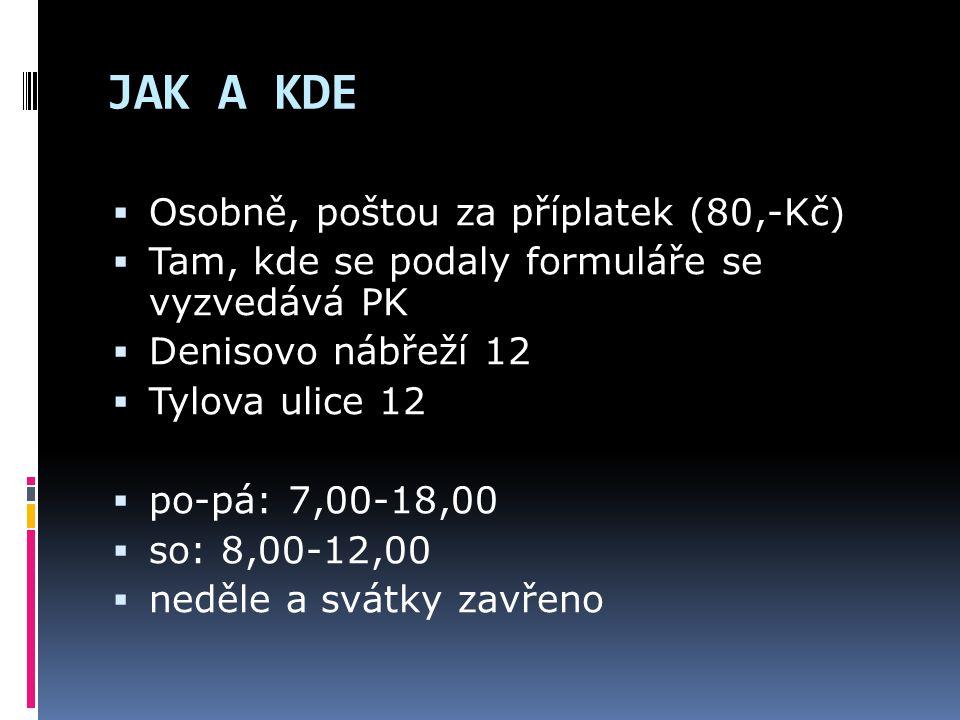 JAK A KDE  Osobně, poštou za příplatek (80,-Kč)  Tam, kde se podaly formuláře se vyzvedává PK  Denisovo nábřeží 12  Tylova ulice 12  po-pá: 7,00-