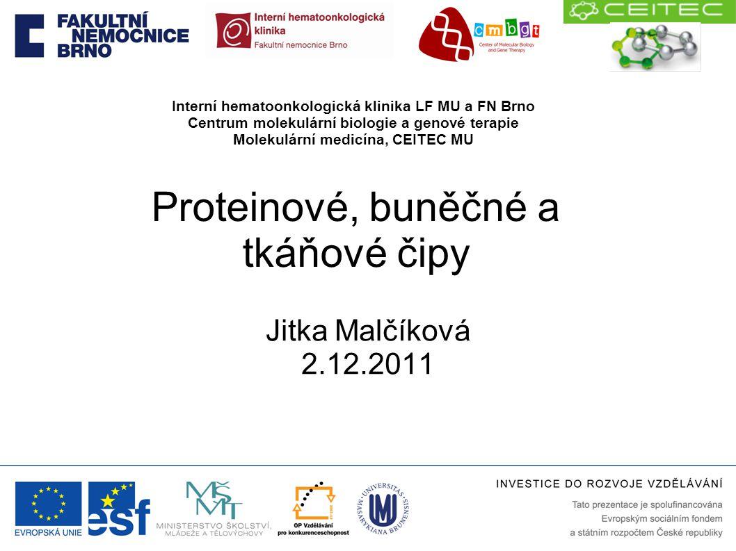 Proteinové, buněčné a tkáňové čipy Jitka Malčíková 2.12.2011 Interní hematoonkologická klinika LF MU a FN Brno Centrum molekulární biologie a genové t