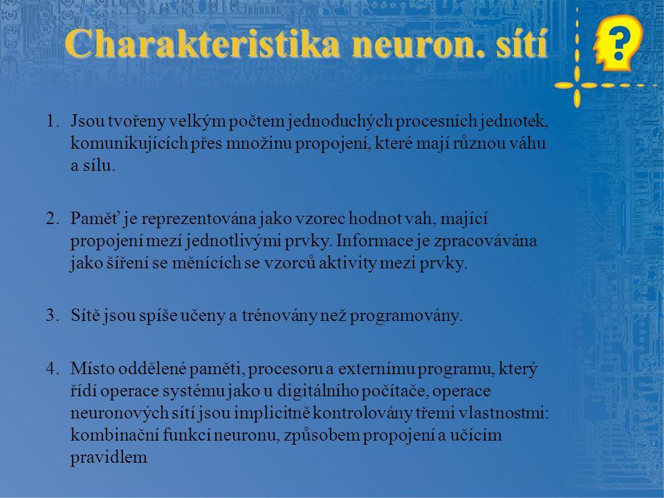 Charakteristika neuron. sítí 1.Jsou tvořeny velkým počtem jednoduchých procesních jednotek, komunikujících přes množinu propojení, které mají různou v