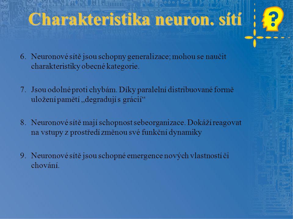 Charakteristika neuron. sítí 6.Neuronové sítě jsou schopny generalizace; mohou se naučit charakteristiky obecné kategorie. 7.Jsou odolné proti chybám.