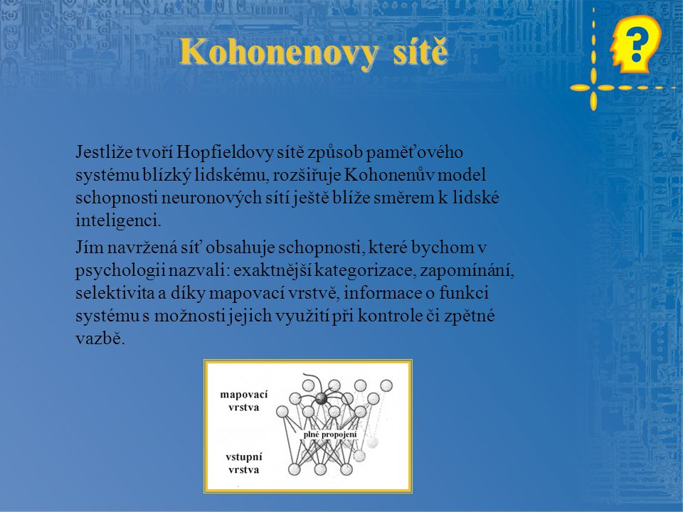 Kohonenovy sítě Jestliže tvoří Hopfieldovy sítě způsob paměťového systému blízký lidskému, rozšiřuje Kohonenův model schopnosti neuronových sítí ještě blíže směrem k lidské inteligenci.