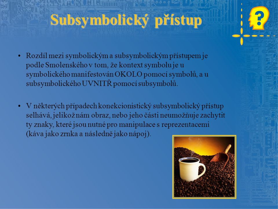 Subsymbolický přístup Rozdíl mezi symbolickým a subsymbolickým přístupem je podle Smolenského v tom, že kontext symbolu je u symbolického manifestován OKOLO pomocí symbolů, a u subsymbolického UVNITŘ pomocí subsymbolů.