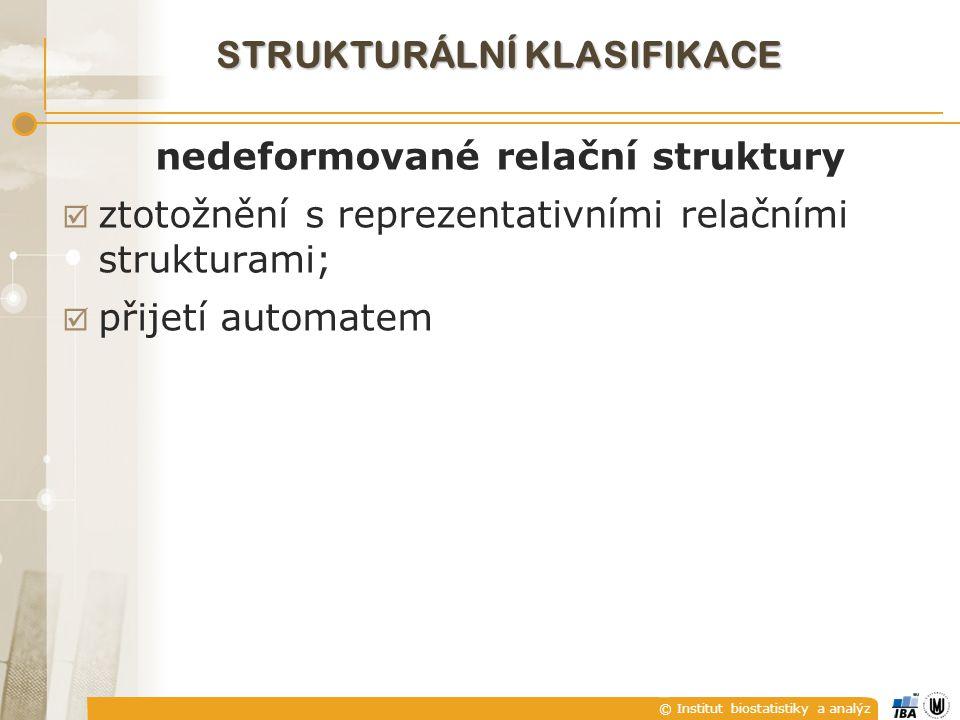 © Institut biostatistiky a analýz STRUKTURÁLNÍ KLASIFIKACE nedeformované relační struktury  ztotožnění s reprezentativními relačními strukturami;  přijetí automatem