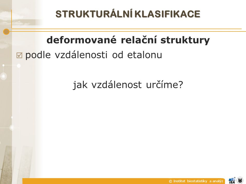 © Institut biostatistiky a analýz STRUKTURÁLNÍ KLASIFIKACE deformované relační struktury  podle vzdálenosti od etalonu jak vzdálenost určíme?