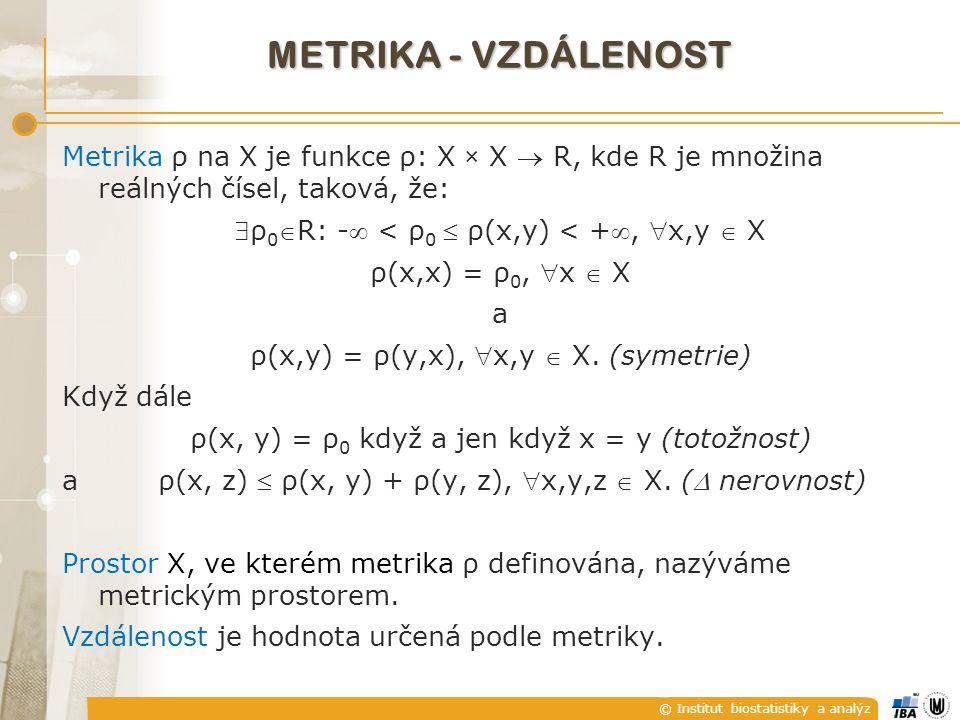 © Institut biostatistiky a analýz METRIKA - VZDÁLENOST Metrika ρ na X je funkce ρ: X × X  R, kde R je množina reálných čísel, taková, že: ρ 0 R: - < ρ 0  ρ(x,y) < +, x,y  X ρ(x,x) = ρ 0, x  X a ρ(x,y) = ρ(y,x), x,y  X.