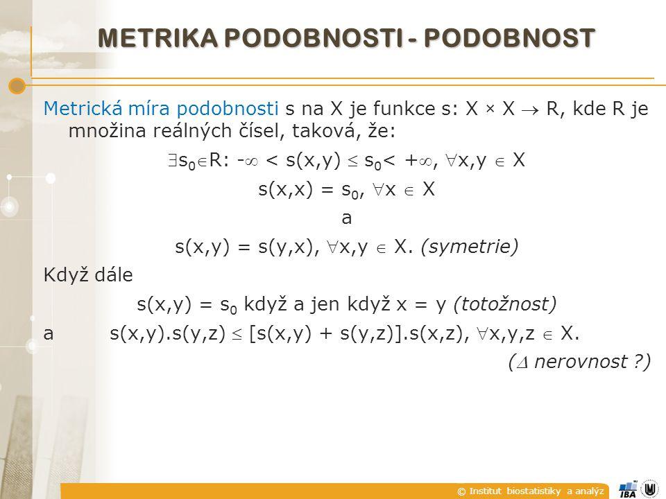© Institut biostatistiky a analýz METRIKA PODOBNOSTI - PODOBNOST Metrická míra podobnosti s na X je funkce s: X × X  R, kde R je množina reálných čísel, taková, že: s 0 R: - < s(x,y)  s 0 < +, x,y  X s(x,x) = s 0, x  X a s(x,y) = s(y,x), x,y  X.