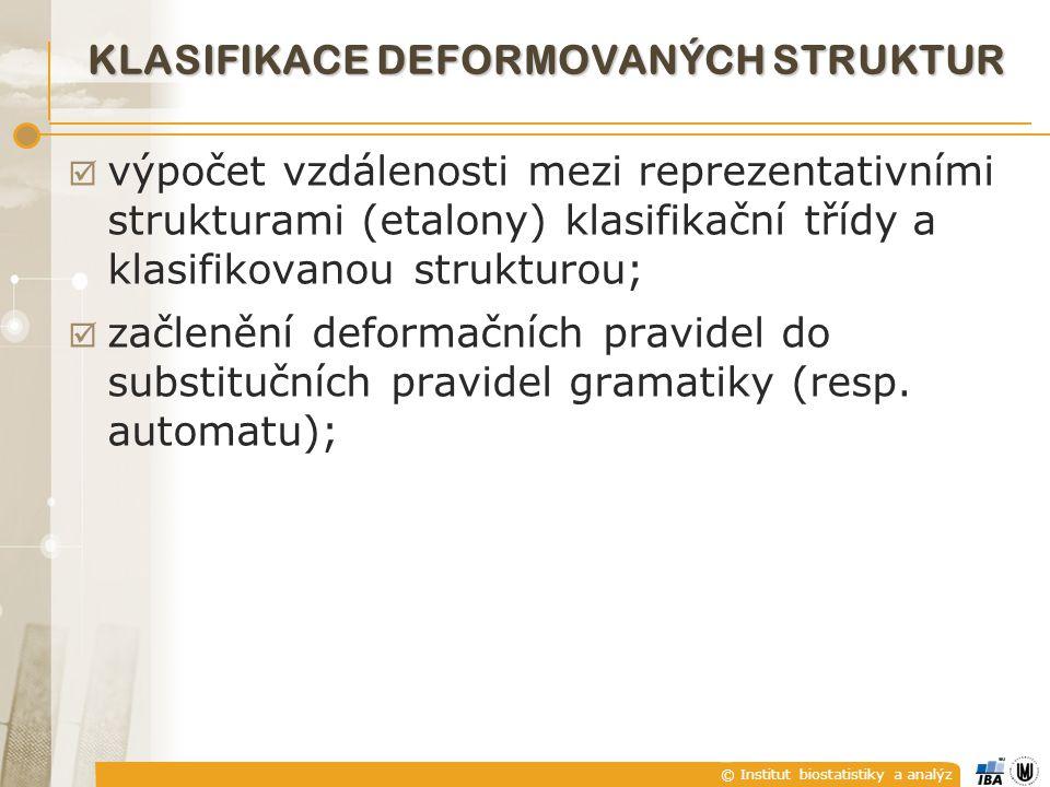 © Institut biostatistiky a analýz KLASIFIKACE DEFORMOVANÝCH STRUKTUR  výpočet vzdálenosti mezi reprezentativními strukturami (etalony) klasifikační třídy a klasifikovanou strukturou;  začlenění deformačních pravidel do substitučních pravidel gramatiky (resp.
