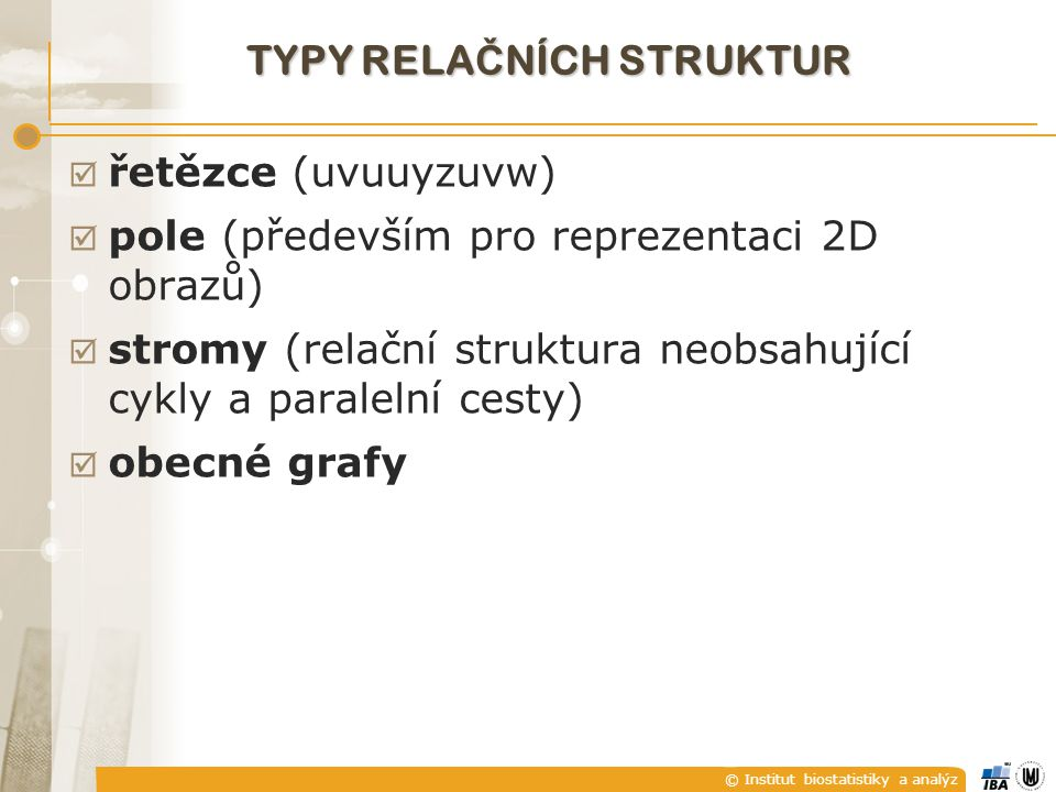 © Institut biostatistiky a analýz TYPY RELA Č NÍCH STRUKTUR  řetězce (uvuuyzuvw)  pole (především pro reprezentaci 2D obrazů)  stromy (relační stru