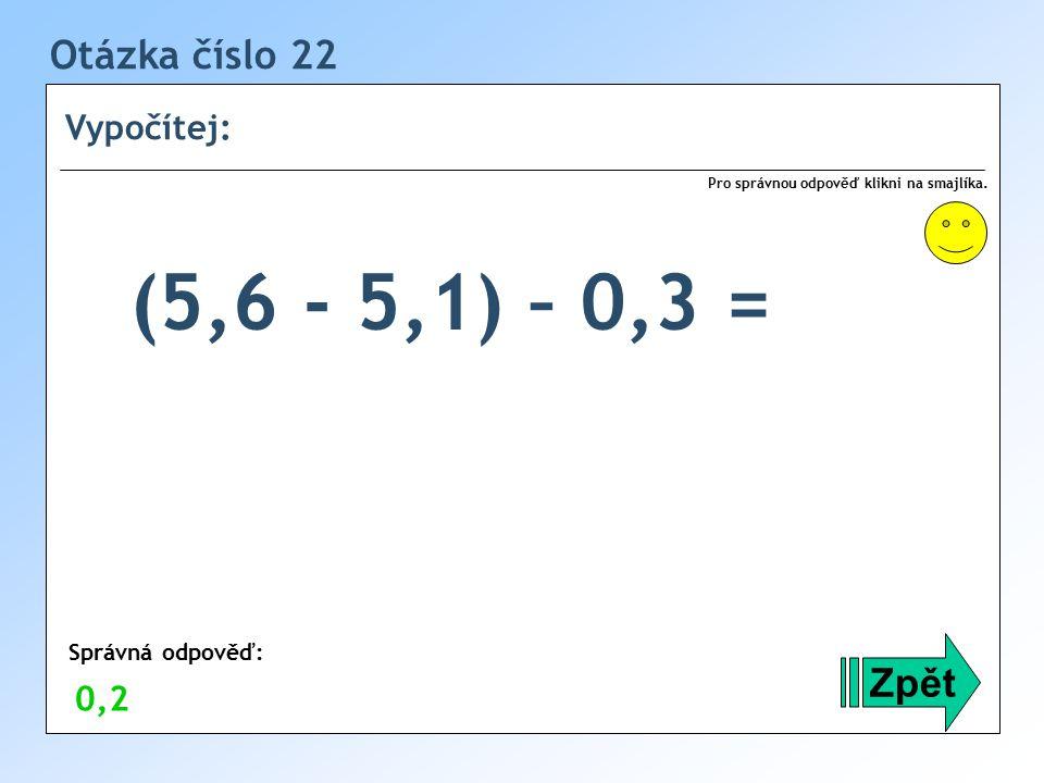 Otázka číslo 22 Vypočítej: Zpět Správná odpověď: Pro správnou odpověď klikni na smajlíka.