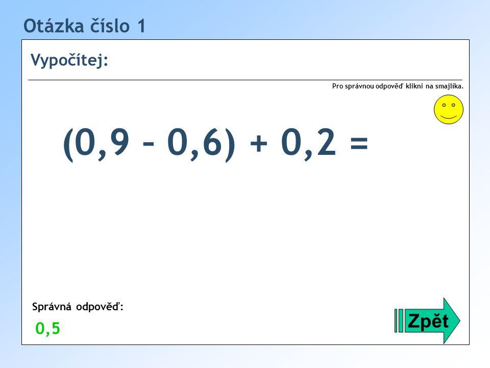 Otázka číslo 1 Vypočítej: Zpět (0,9 – 0,6) + 0,2 = Správná odpověď: Pro správnou odpověď klikni na smajlíka.