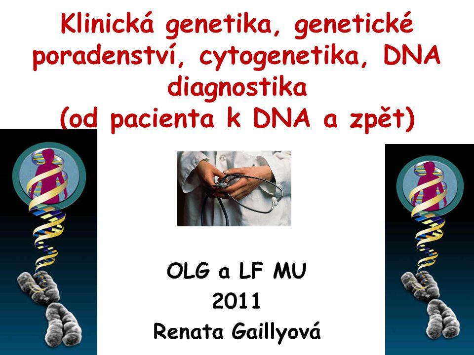 Klinická genetika, genetické poradenství, cytogenetika, DNA diagnostika (od pacienta k DNA a zpět) OLG a LF MU 2011 Renata Gaillyová