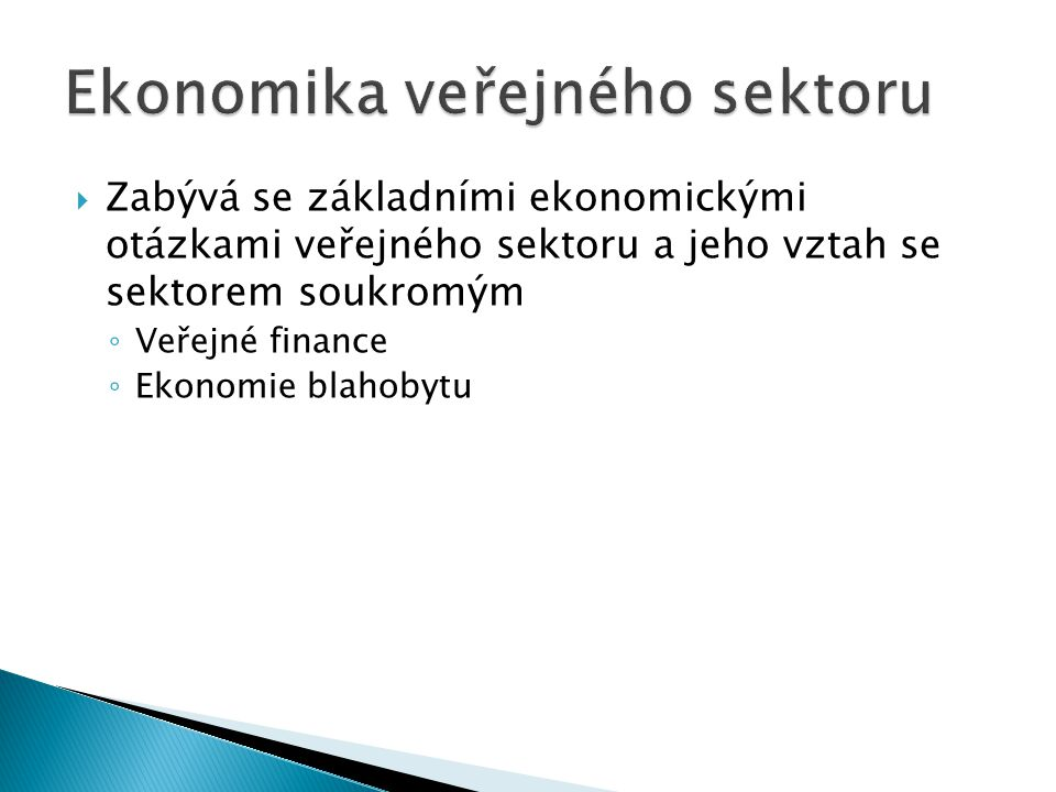  Zabývá se základními ekonomickými otázkami veřejného sektoru a jeho vztah se sektorem soukromým ◦ Veřejné finance ◦ Ekonomie blahobytu