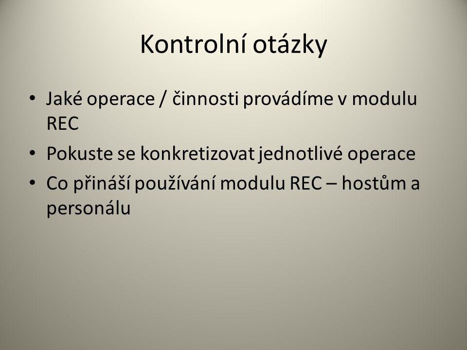 Kontrolní otázky Jaké operace / činnosti provádíme v modulu REC Pokuste se konkretizovat jednotlivé operace Co přináší používání modulu REC – hostům a personálu