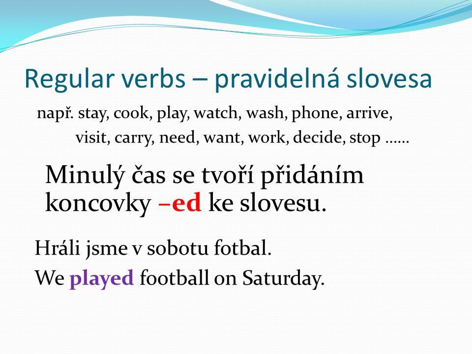 Regular verbs – pravidelná slovesa např. stay, cook, play, watch, wash, phone, arrive, visit, carry, need, want, work, decide, stop …… Minulý čas se t