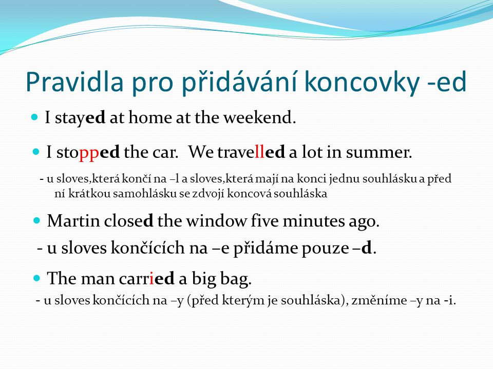 Pravidla pro přidávání koncovky -ed I stayed at home at the weekend. I stopped the car. We travelled a lot in summer. Martin closed the window five mi