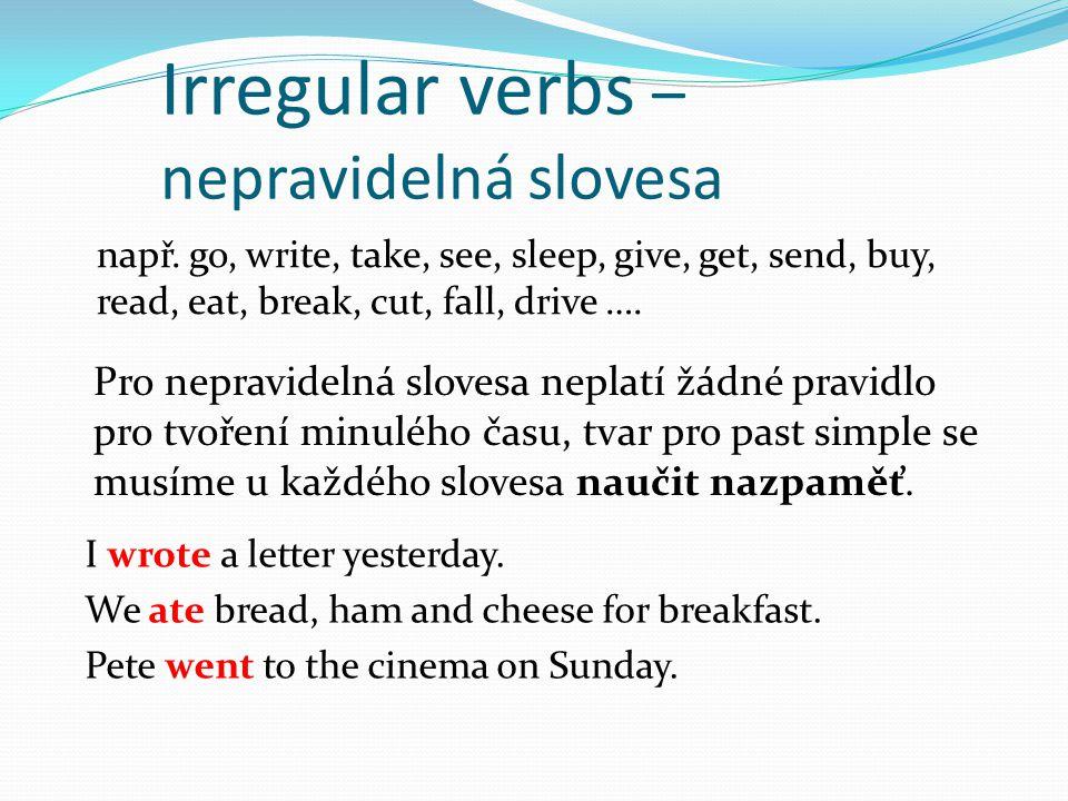Irregular verbs – nepravidelná slovesa např. go, write, take, see, sleep, give, get, send, buy, read, eat, break, cut, fall, drive …. Pro nepravidelná